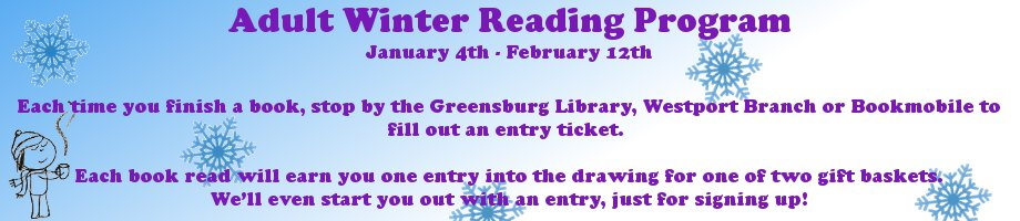 Adult Winter Reading Program, January 4 - February 12. Each time you finish a book, stop by the Greensburg Library, Westport Branch or Bookmobile to fill out an entry ticket. Each book read will earn you one entry into the drawing for one of two gift baskets. We�ll even start you out with an entry, just for signing up!